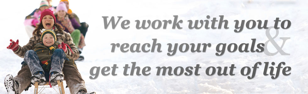 We work with you to reach your goals and get the most out of life